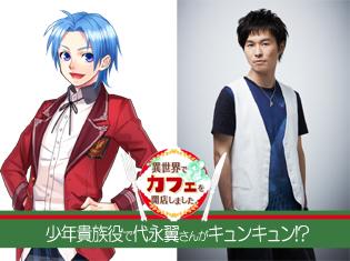 異世界カフェ:代永翼さんが少年貴族・ルトヴィアス役に!